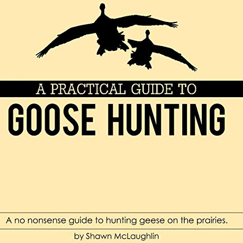 A Practical Guide to Goose Hunting     A No Nonsense Guide to Hunting Geese on the Prairies              By:                                                                                                                                 Shawn McLaughlin                               Narrated by:                                                                                                                                 Daniel Coker                      Length: 1 hr and 39 mins     Not rated yet     Overall 0.0