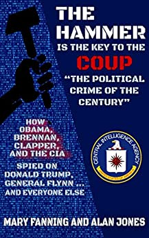 """THE HAMMER is the Key to the Coup """"The Political Crime of the Century"""": How Obama, Brennan, Clapper, and the CIA spied on President Trump, General Flynn ... and everyone else by [Mary Fanning, Alan Jones]"""