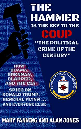 "THE HAMMER is the Key to the Coup ""The Political Crime of the Century"": How Obama, Brennan, Clapper, and the CIA spied on President Trump, General Flynn ... and everyone else"