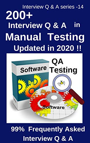 200+ Interview Questions & Answers in Manual Testing: 99% Frequently Asked Interview Q & A – updated in 2020 !! (Interview Q & A Series Book 14)