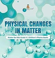 Physical Changes in Matter - Matter for Kids Grade 4 - Children's Physics Books
