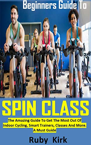 BEGINNERS GUIDE TO SPIN CLASS: The Amazing Guide To Get The Most Out Of Indoor Cycling, Smart Trainers, Classes And More. A Must Guide (English Edition)