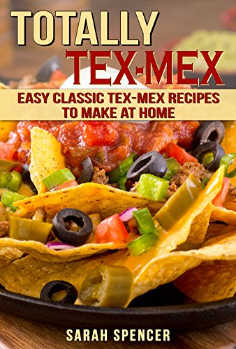 Totally Tex-Mex Cookbook: Easy Classic Tex-Mex Recipes To Make at Home by [Sarah Spencer]