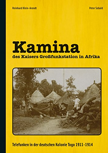 Kamina - des Kaisers Großfunkstation in Afrika: Telefunken in der deutschen Kolonie Togo 1911-1914: Telefunken in der deutschen Kolonie Togo 1911-1914 / Fotos und Dokumente