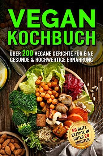 Vegan Kochbuch: Das große Rezeptbuch mit über 200 veganen Gerichten für eine Gesunde & hochwertige Ernährung (50 Blitzrezepte, Bowls, Brote, Desserts, Suppen, Snacks & vieles mehr)