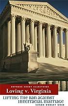Loving V. Virginia: Lifting the Ban Against Interracial Marriage (Supreme Court Milestones)