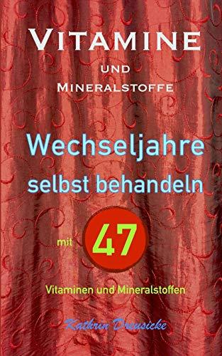 Vitamine und Mineralstoffe: WECHSELJAHRE selbst behandeln mit 47 Vitaminen und Mineralstoffen