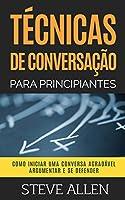 Técnicas de conversação para principiantes: Como agradar, discutir e se defender: Como iniciar uma conversa agradável,...