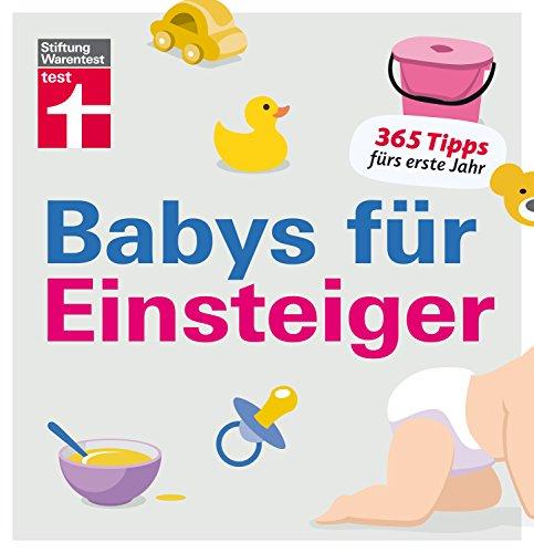 Babys für Einsteiger: 365 Tipps fürs erste Jahr | Wissen für werdende Eltern | Von Stiftung Warentest