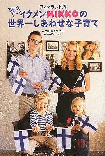 イクメンMIKKOの世界一しあわせな子育て (フィンランド流)