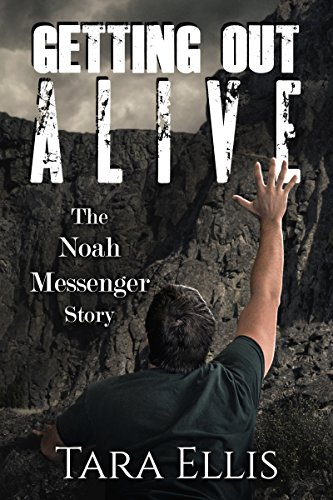 Getting Out Alive: The Noah Messenger Story (True Stories of Survival Book 3) by [Tara Ellis]