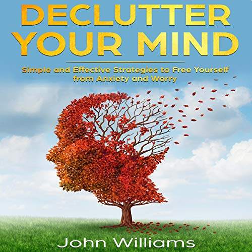 Declutter Your Mind: Simple and Effective Strategies to Free Yourself from Anxiety and Worry cover art