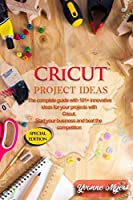 Cricut Project Ideas: The Complete Guide with 101+ Innovative Ideas for Your Projects with Cricut. Start Your Business and Beat the Competition