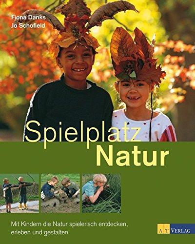 Spielplatz Natur: Mit Kindern die Natur spielerisch entdecken, erleben und gestalten