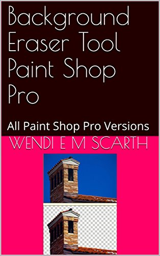 Background Eraser Tool Paint Shop Pro: All Paint Shop Pro Versions (Paint Shop Pro Made Easy Book 381) (English Edition)