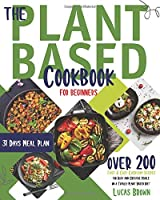 The Plant Based Cookbook for Beginners: Over 200 Fast & Easy Everyday Recipes for Busy and Creative People on a Totally Plant Based Diet. 31 Days Meal Plan