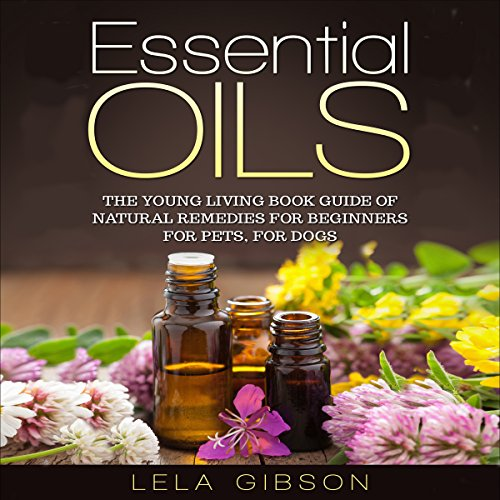 Essential Oils: The Young Living Book Guide of Natural Remedies for Beginners for Pets, for Dogs cover art
