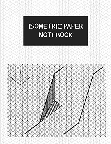 Isometric Paper Notebook: Isometric Graph Paper Notebook - Drawing Pad - Graph Paper Isometric Pad - for 3D Design and Math, Grid Of 1/4 Inch Equilateral Triangles - 120 Pages 8.5x11