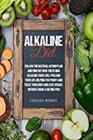 Alkaline Diet: Follow the Natural Action Plan and Find Out How These High Alkaline Foods Will Prolong Your Life, Helping You Purify and Treat Your Body and Lose Weight, Without Being a Dieting Pro!