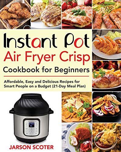 Instant Pot Air Fryer Crisp Cookbook for Beginners: Affordable, Easy and Delicious Recipes for Smart People on a Budget (21-Day Meal Plan)