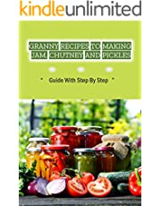 Granny Recipes To Making Jam, Chutney And Pickles: Guide With Step By Step: Guide To Make Jam