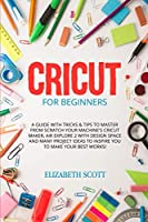 Cricut for Beginner: A Guide with Tricks & Tips to Master from Scratch Your Machine's Cricut Maker, Air Explore 2 with Design Space and Many Project Ideas to Inspire You to Make Your Best Works!