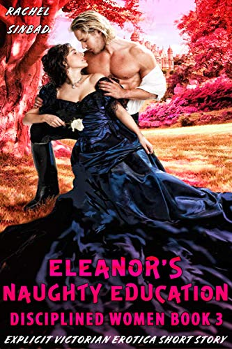 ELEANOR'S NAUGHTY EDUCATION (EXPLICIT VICTORIAN EROTICA SHORT STORY) (DISCIPLINED WOMEN Book 3) (English Edition)