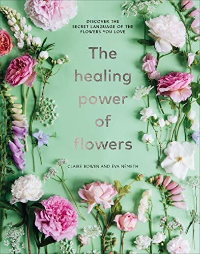 The Healing Power of Flowers: discover the secret language of the flowers you love