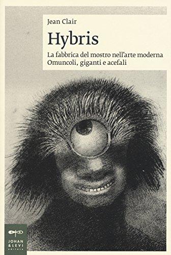 Hybris. La fabbrica del mostro nell'arte moderna. Omuncoli, giganti e acefali. Ediz. illustrata