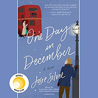 One Day in December     A Novel              Written by:                                                                                                                                 Josie Silver                               Narrated by:                                                                                                                                 Eleanor Tomlinson,                                                                                        Charlie Anson                      Length: 10 hrs and 27 mins     255 ratings     Overall 4.5