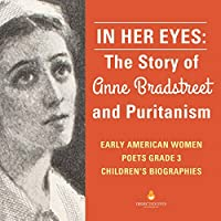 In Her Eyes: The Story of Anne Bradstreet and Puritanism - Early American Women Poets Grade 3 - Children's Biographies