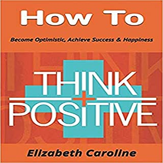 How to Think Positive     Become Optimistic, Achieve Success & Happiness              By:                                                                                                                                 Elizabeth Caroline                               Narrated by:                                                                                                                                 Yvette Lee                      Length: 1 hr and 17 mins     10 ratings     Overall 5.0