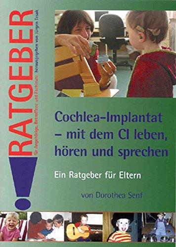 Cochlea-Implantat - mit dem CI leben, hoeren und sprechen: Ein Ratgeber für Eltern (Ratgeber für Angehörige, Betroffene und Fachleute)