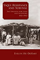 Yaqui Resistance and Survival: The Struggle for Land and Autonomy 1821-1910