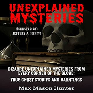 Unexplained Mysteries: Bizarre Unexplained Mysteries from Every Corner of the Globe     True Ghost Stories and Hauntings Box Set              By:                                                                                                                                 Max Mason Hunter                               Narrated by:                                                                                                                                 Jeffrey A. Hering                      Length: 6 hrs and 17 mins     2 ratings     Overall 2.5