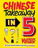 Chinese Takeaway in 5: 80 of Your Favourite Dishes Using Only Five Ingredients