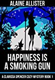 Happiness is a Smoking Gun (A Clarissa Spencer Cozy Mystery Book 1)