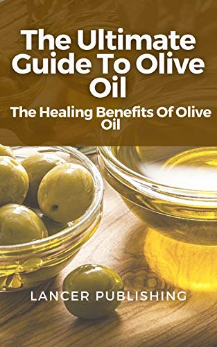 The Ultimate Guide To Olive Oil: The Healing Benefits Of Olive Oil