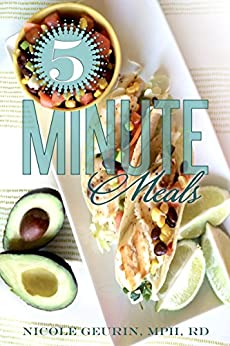 5-Minute Meals: It's Not Fast Food… It's Real Food, Fast! by [Nicole Geurin MPH RD]