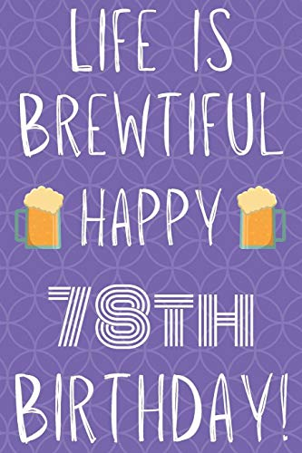 Life Is Brewtiful Happy 78th Birthday: Funny 78th Birthday Gift Journal / Notebook / Diary Quote (6 x 9 - 110 Blank Lined Pages)