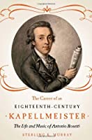 The Career of an Eighteenth-Century Kapellmeister: The Life and Music of Antonio Rosetti (Eastman Studies in Music)