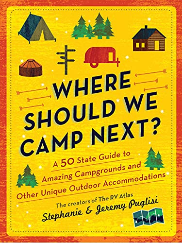 Where Should We Camp Next? : A 50-State Guide to Amazing Campgrounds and Other Unique Outdoor Accommodations (Plan a Family-Friendly Budget-Conscious Summer Trip)