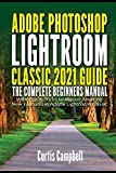 Adobe Photoshop Lightroom Classic 2021 Guide: The Complete Beginners Manual with Tips & Tricks to Master Amazing New Features in Adobe Lightroom Classic