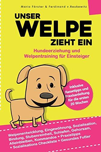 Unser Welpe zieht ein – Hundeerziehung und Welpentraining für Einsteiger:: Welpenentwicklung, Erziehung, Bindung, Gehorsam und Stubenreinheit - Praxisanleitung für die ersten 20 Wochen