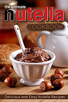 The Ultimate Nutella Cookbook - Delicious and Easy Nutella Recipes: Nutella Snack and Drink Recipes for Lovers of the Chocolate Hazelnut Spread by [Martha Stone]