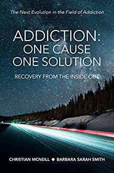 Addiction: One Cause, One Solution: The Next Evolution in the Field of Addiction by [Christian McNeill, Barbara Sarah Smith]