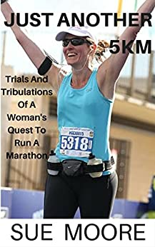 Just Another 5km: Trials And Tribulations Of A Women's Quest To Run A Marathon by [Sue Moore]