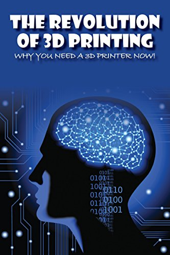 The Revolution of 3D Printing: Why You Need a 3D Printer Now! (English Edition)