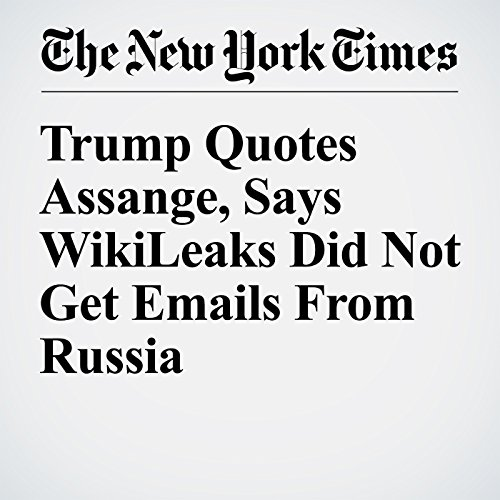 Trump Quotes Assange, Says WikiLeaks Did Not Get Emails From Russia cover art