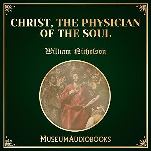 Christ, the Physician of the Soul                   By:                                                                                                                                 William Nicholson                               Narrated by:                                                                                                                                 Troy Davis                      Length: 28 mins     Not rated yet     Overall 0.0